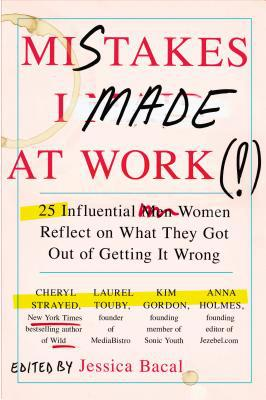 Mistakes I Made at Work: 25 Influential Women Reflect on What They Got Out of Getting It Wrong - Trade Paperback/Paperback