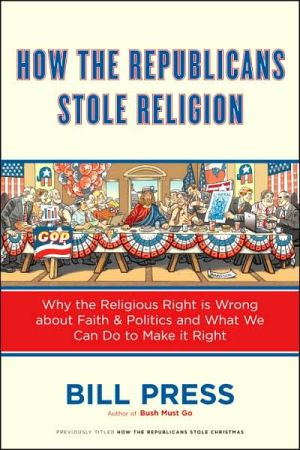 How the Republicans Stole Religion: Why the Religious Right Is Wrong about Faith & Politics and What We Can Do to Make It Right - Trade Paperback/Paperback
