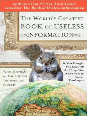 The World's Greatest Book of Useless Information: If You Thought You Knew All the Things You Didn't Need to Know - Think Again - Trade Paperback/Paperback