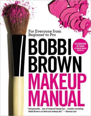 Bobbi Brown Makeup Manual: For Everyone from Beginner to Pro - Trade Paperback/Paperback