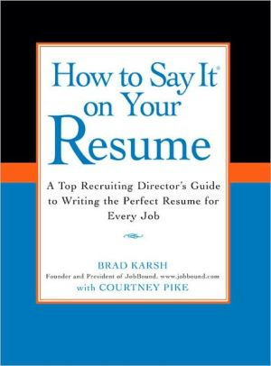 How to Say It on Your Resume: A Top Recruiting Director's Guide to Writing the Perfect Resume for Every Job - Trade Paperback/Paperback