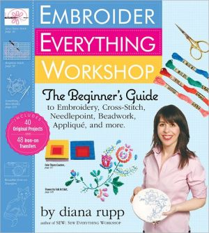 Embroider Everything Workshop: The Beginner's Guide to Embroidery, Cross-stitch, Needlepoint, Beadwork, Applique, and More - Trade Paperback/Paperback