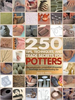 250 Tips, Techniques, and Trade Secrets fo250 Tips, Techniques and Trade Secrets for Potters