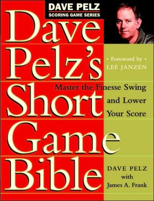 Dave Pelz's Short Game Bible: Master the Finesse Swing and Lower Your Score - Hardback