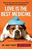 Love Is the Best Medicine: What Two Dogs Taught One Veterinarian about Hope, Humility, and Everyday Miracles - Hardback