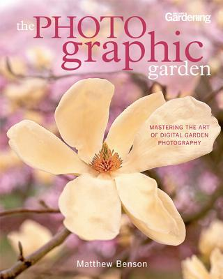 The Photo-graphic Garden: Mastering the Art of Digital Garden Photography - Trade Paperback/Paperback