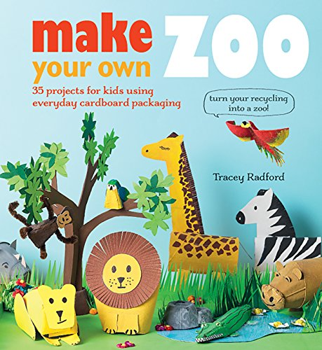 Make Your Own Zoo: 35 Projects for Kids Using Everyday Cardboard Packaging. Turn Your Recycling into a Zoo! - Paperback