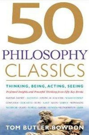 50 Philosophy Classics: Thinking, Being, Acting, Seeing - Profound Insights and Powerful Thinking from Fifty Key Books - Paperback